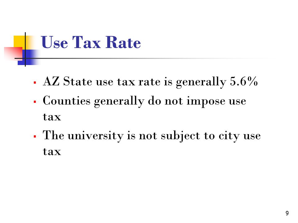 9 Use Tax Rate AZ State use tax rate is generally 5.6% Counties generally do not impose use tax The university is not subject to city use tax