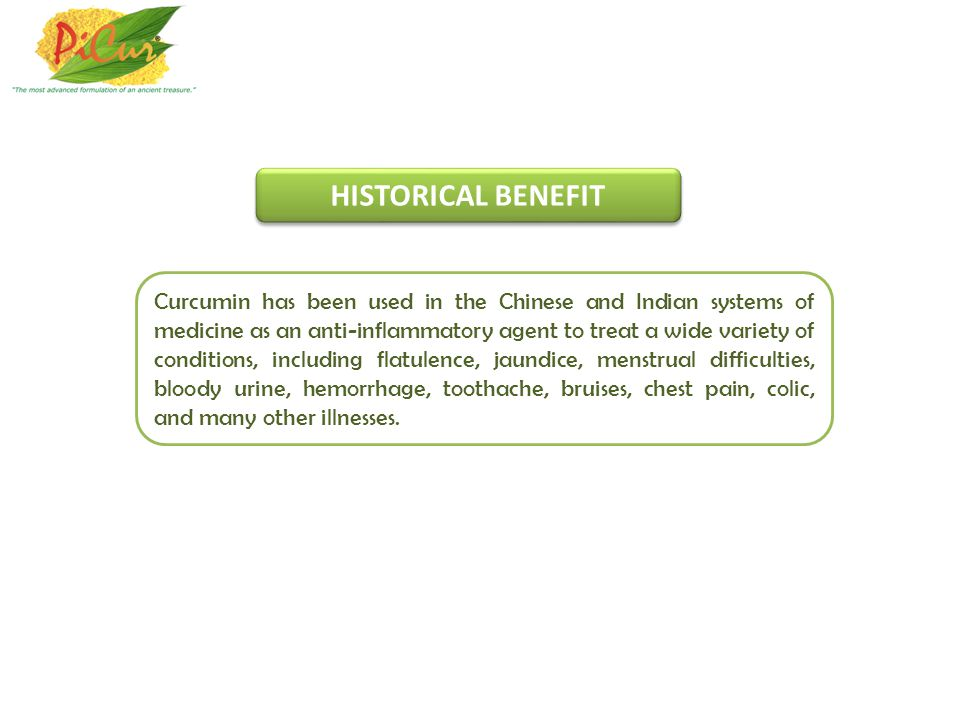 Curcumin has been used in the Chinese and Indian systems of medicine as an anti-inflammatory agent to treat a wide variety of conditions, including flatulence, jaundice, menstrual difficulties, bloody urine, hemorrhage, toothache, bruises, chest pain, colic, and many other illnesses.