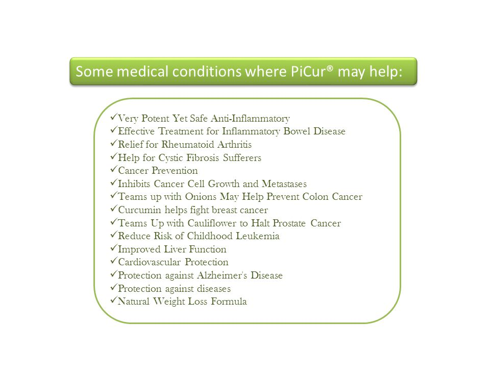 Some medical conditions where PiCur® may help: Very Potent Yet Safe Anti-Inflammatory Effective Treatment for Inflammatory Bowel Disease Relief for Rheumatoid Arthritis Help for Cystic Fibrosis Sufferers Cancer Prevention Inhibits Cancer Cell Growth and Metastases Teams up with Onions May Help Prevent Colon Cancer Curcumin helps fight breast cancer Teams Up with Cauliflower to Halt Prostate Cancer Reduce Risk of Childhood Leukemia Improved Liver Function Cardiovascular Protection Protection against Alzheimer s Disease Protection against diseases Natural Weight Loss Formula