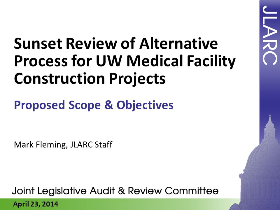 April 23, 2014 Sunset Review of Alternative Process for UW Medical Facility Construction Projects Proposed Scope & Objectives Mark Fleming, JLARC Staf