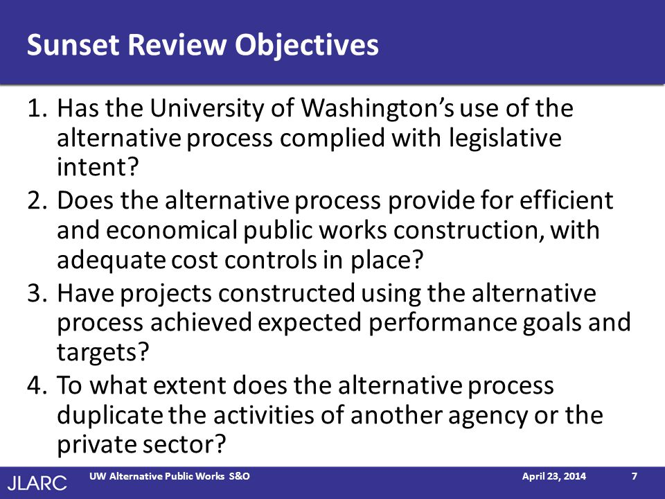 Sunset Review Objectives 1.Has the University of Washingtons use of the alternative process complied with legislative intent? 2.Does the alternative p