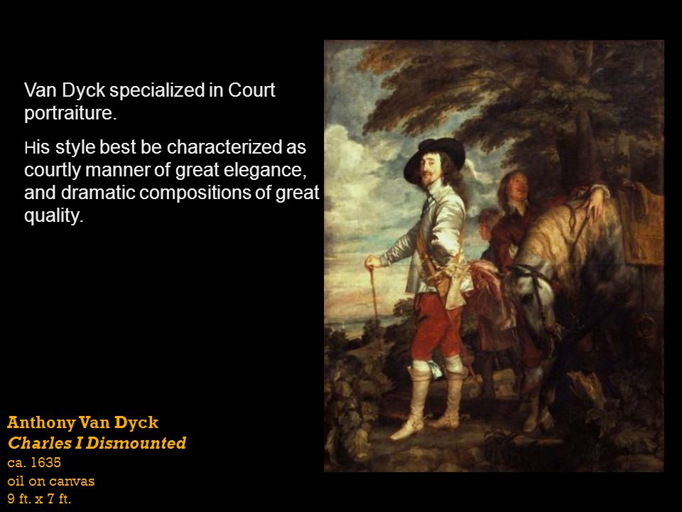 Anthony Van Dyck Charles I Dismounted ca. 1635 oil on canvas 9 ft. x 7 ft. Van Dyck specialized in Court portraiture. H is style best be characterized