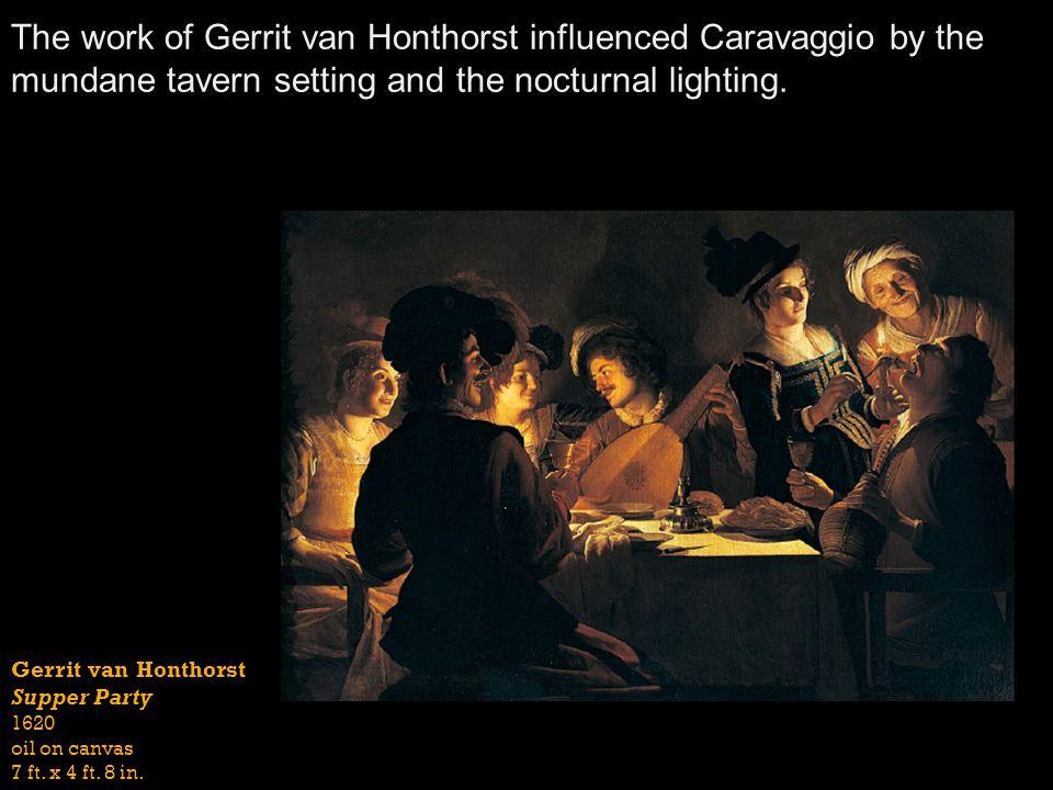 Gerrit van Honthorst Supper Party 1620 oil on canvas 7 ft. x 4 ft. 8 in. The work of Gerrit van Honthorst influenced Caravaggio by the mundane tavern