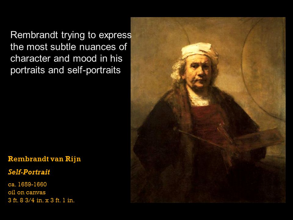 Rembrandt van Rijn Self-Portrait ca. 1659-1660 oil on canvas 3 ft. 8 3/4 in. x 3 ft. 1 in. Rembrandt trying to express the most subtle nuances of char