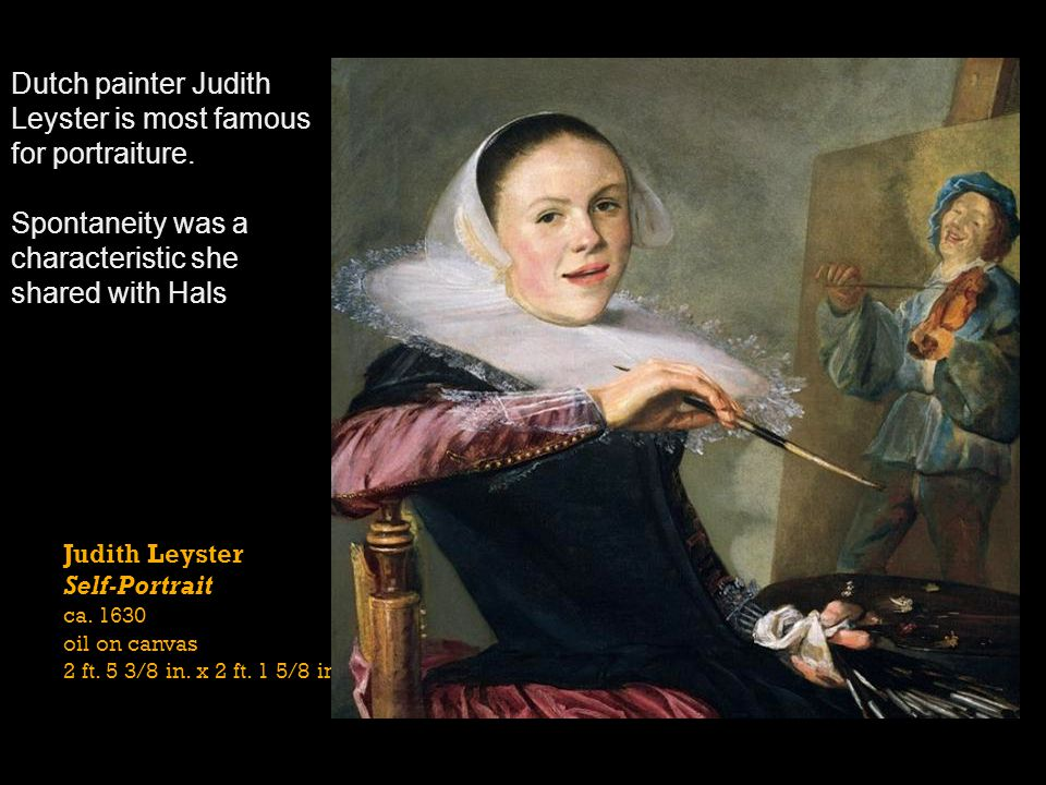 Judith Leyster Self-Portrait ca. 1630 oil on canvas 2 ft. 5 3/8 in. x 2 ft. 1 5/8 in. Dutch painter Judith Leyster is most famous for portraiture. Spo
