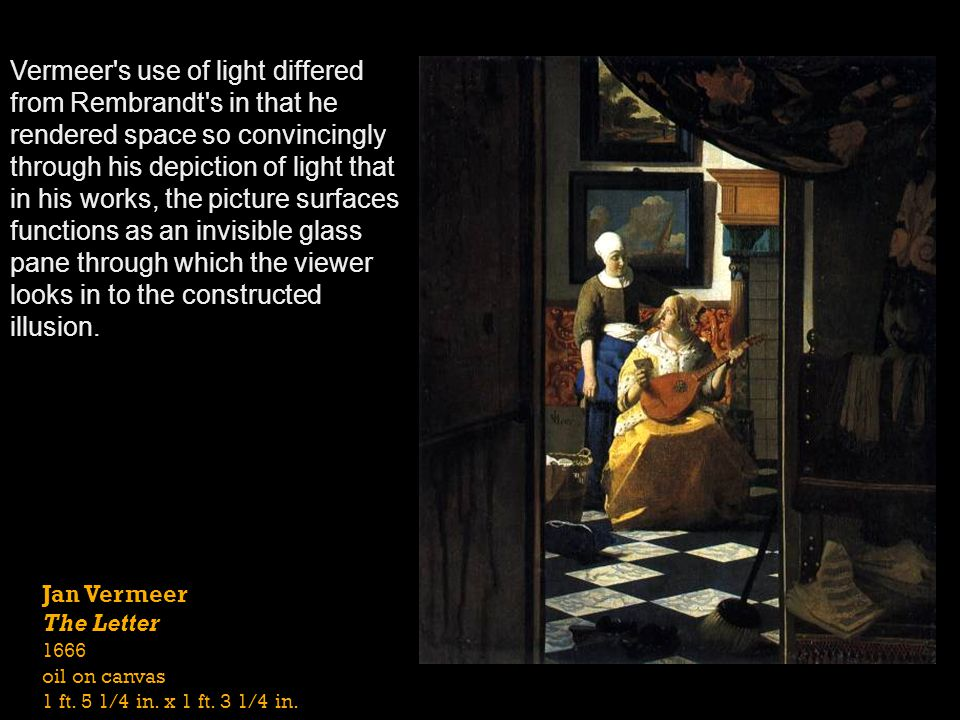 Jan Vermeer The Letter 1666 oil on canvas 1 ft. 5 1/4 in. x 1 ft. 3 1/4 in. Vermeer's use of light differed from Rembrandt's in that he rendered space