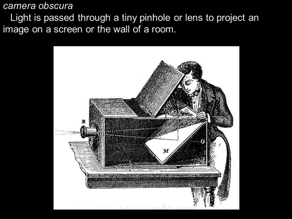 camera obscura Light is passed through a tiny pinhole or lens to project an image on a screen or the wall of a room.