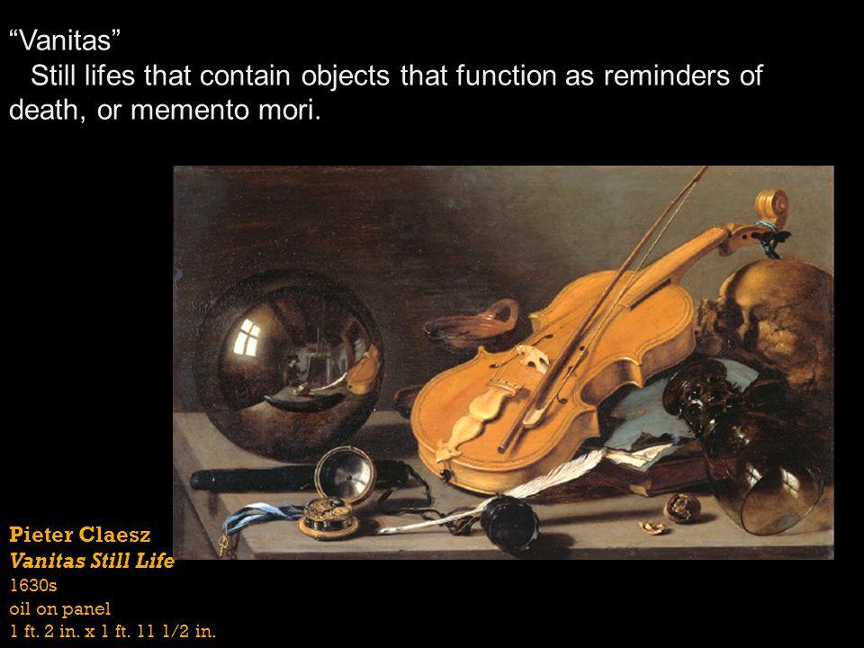Pieter Claesz Vanitas Still Life 1630s oil on panel 1 ft. 2 in. x 1 ft. 11 1/2 in. Vanitas Still lifes that contain objects that function as reminders