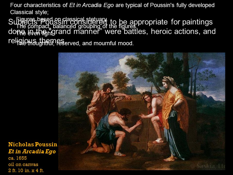 Nicholas Poussin Et in Arcadia Ego ca. 1655 oil on canvas 2 ft. 10 in. x 4 ft. Four characteristics of Et in Arcadia Ego are typical of Poussin's full