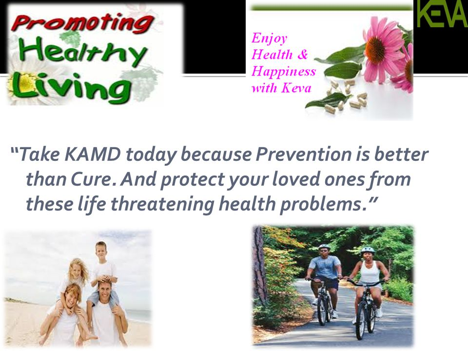 Take KAMD today because Prevention is better than Cure. And protect your loved ones from these life threatening health problems.