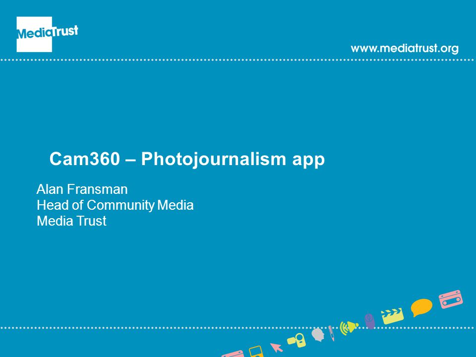Cam360 – Photojournalism app Alan Fransman Head of Community Media Media Trust