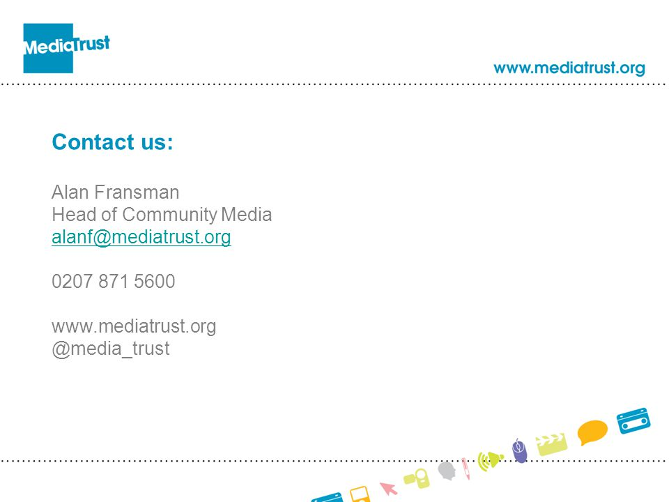 Contact us: Alan Fransman Head of Community Media alanf@mediatrust.org 0207 871 5600 www.mediatrust.org @media_trust