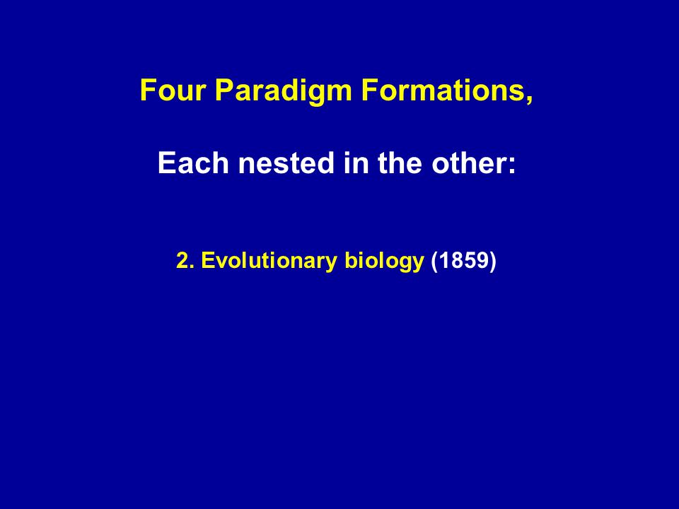 Four Paradigm Formations, Each nested in the other: 2. Evolutionary biology (1859)