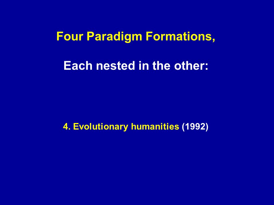 Four Paradigm Formations, Each nested in the other: 4. Evolutionary humanities (1992)