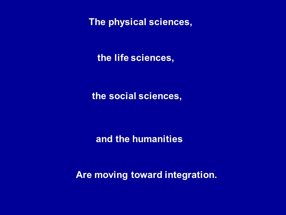 The physical sciences, the life sciences, the social sciences, and the humanities Are moving toward integration.