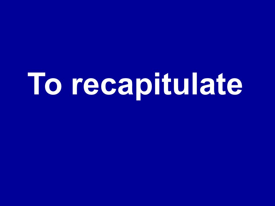 To recapitulate