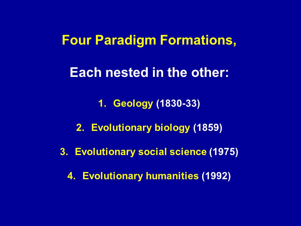 Four Paradigm Formations, Each nested in the other: 1.Geology (1830-33) 2.Evolutionary biology (1859) 3.Evolutionary social science (1975) 4.Evolutionary humanities (1992)