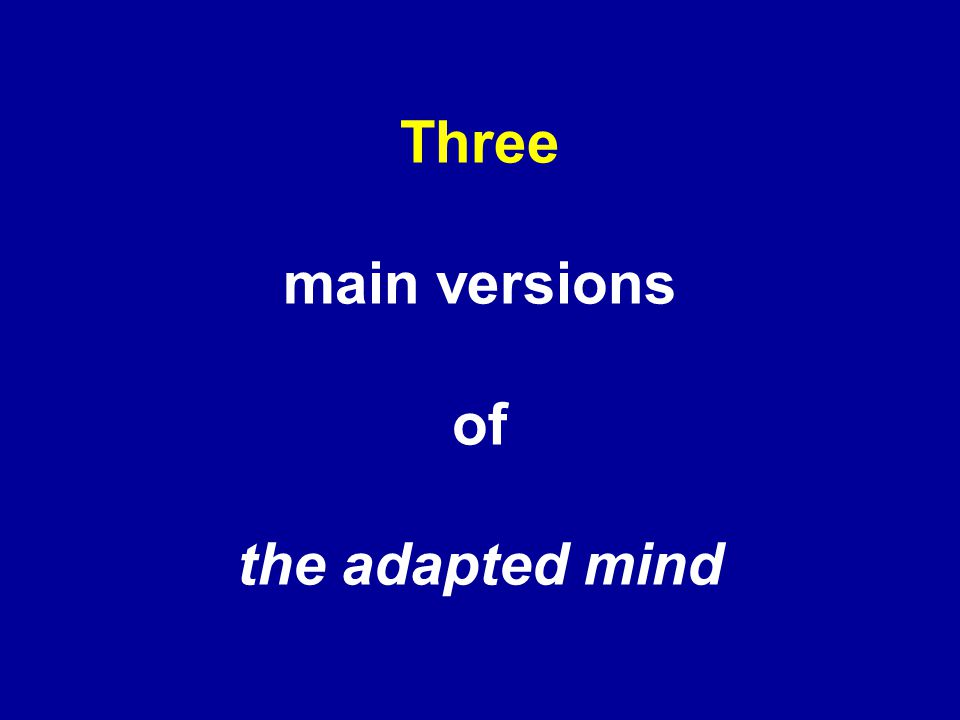 Three main versions of the adapted mind