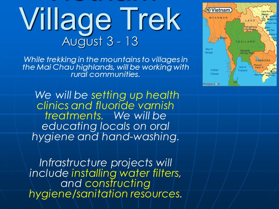 Vietnam Village Trek August 3 - 13 While trekking in the mountains to villages in the Mai Chau highlands, will be working with rural communities.
