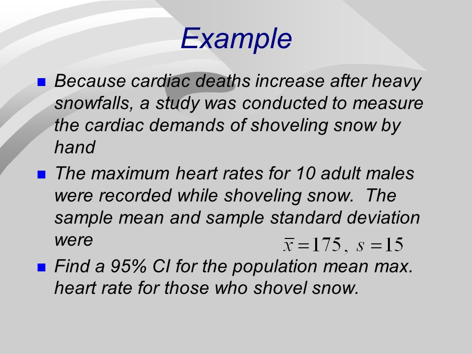 Example n Because cardiac deaths increase after heavy snowfalls, a study was conducted to measure the cardiac demands of shoveling snow by hand n The maximum heart rates for 10 adult males were recorded while shoveling snow.