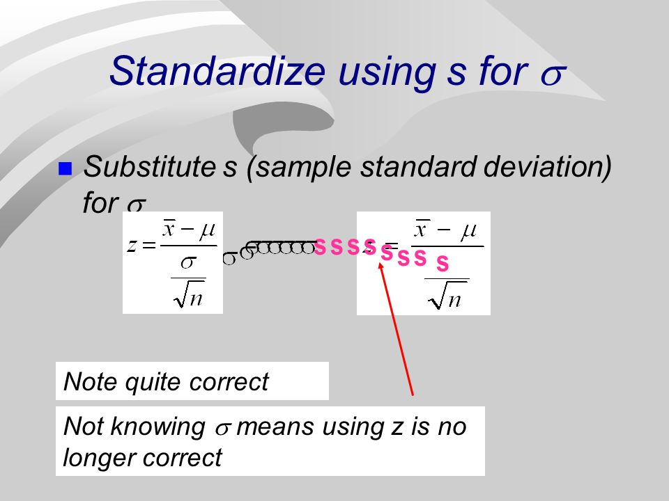 Standardize using s for n Substitute s (sample standard deviation) for ssss s ss s Note quite correct Not knowing means using z is no longer correct