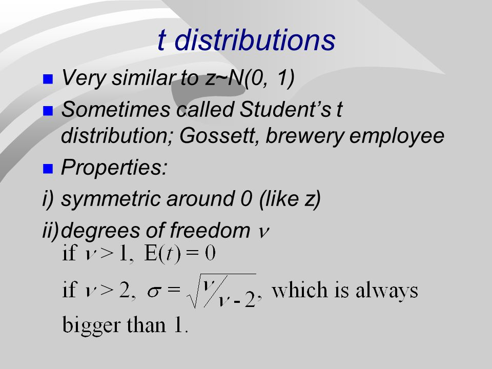 t distributions n Very similar to z~N(0, 1) n Sometimes called Students t distribution; Gossett, brewery employee n Properties: i)symmetric around 0 (