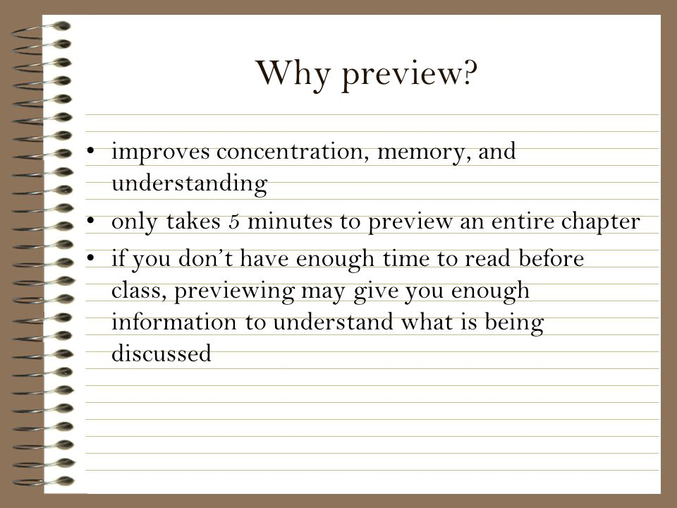 Why preview? improves concentration, memory, and understanding only takes 5 minutes to preview an entire chapter if you dont have enough time to read