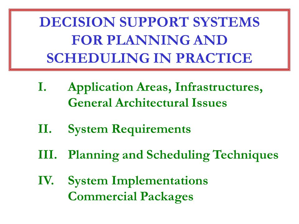 DECISION SUPPORT SYSTEMS FOR PLANNING AND SCHEDULING IN PRACTICE I.Application Areas, Infrastructures, General Architectural Issues II.System Requirem