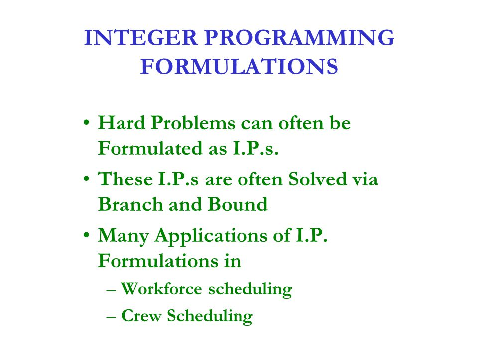 INTEGER PROGRAMMING FORMULATIONS Hard Problems can often be Formulated as I.P.s. These I.P.s are often Solved via Branch and Bound Many Applications o