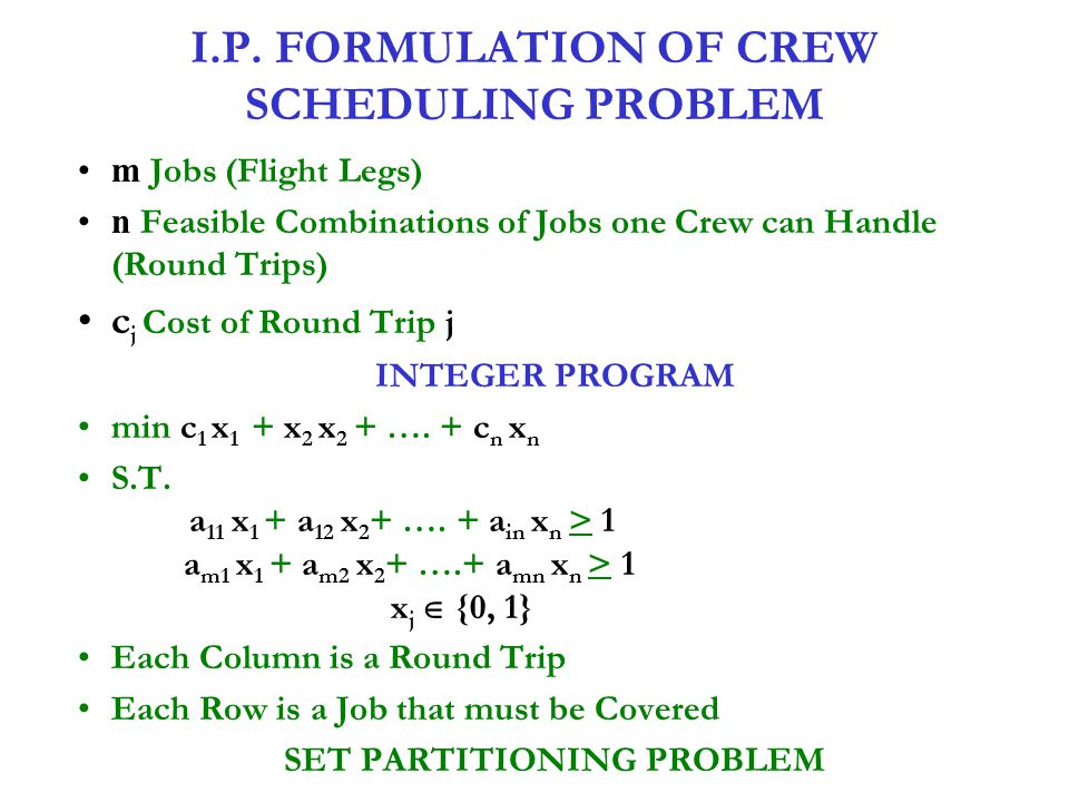 I.P. FORMULATION OF CREW SCHEDULING PROBLEM m Jobs (Flight Legs) n Feasible Combinations of Jobs one Crew can Handle (Round Trips) c j Cost of Round T