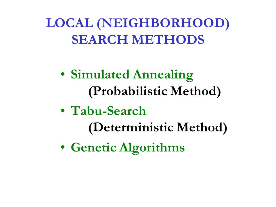 LOCAL (NEIGHBORHOOD) SEARCH METHODS Simulated Annealing (Probabilistic Method) Tabu-Search (Deterministic Method) Genetic Algorithms