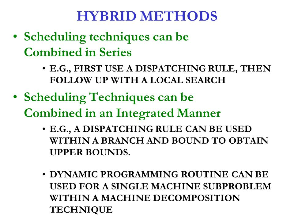 HYBRID METHODS Scheduling techniques can be Combined in Series E.G., FIRST USE A DISPATCHING RULE, THEN FOLLOW UP WITH A LOCAL SEARCH Scheduling Techn