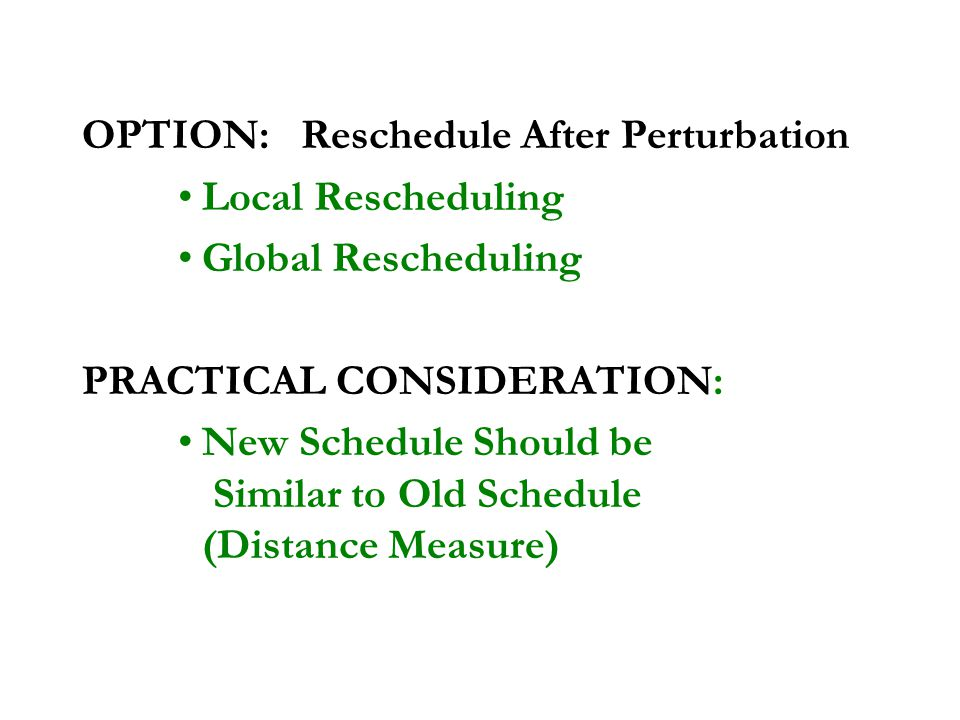 OPTION: Reschedule After Perturbation Local Rescheduling Global Rescheduling PRACTICAL CONSIDERATION: New Schedule Should be Similar to Old Schedule (