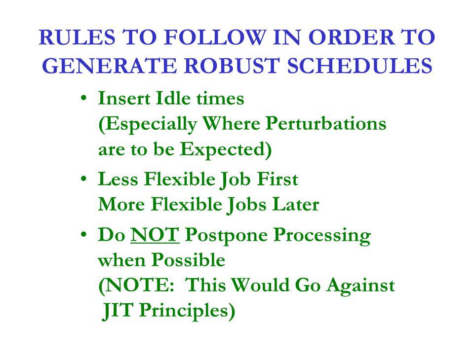 RULES TO FOLLOW IN ORDER TO GENERATE ROBUST SCHEDULES Insert Idle times (Especially Where Perturbations are to be Expected) Less Flexible Job First Mo