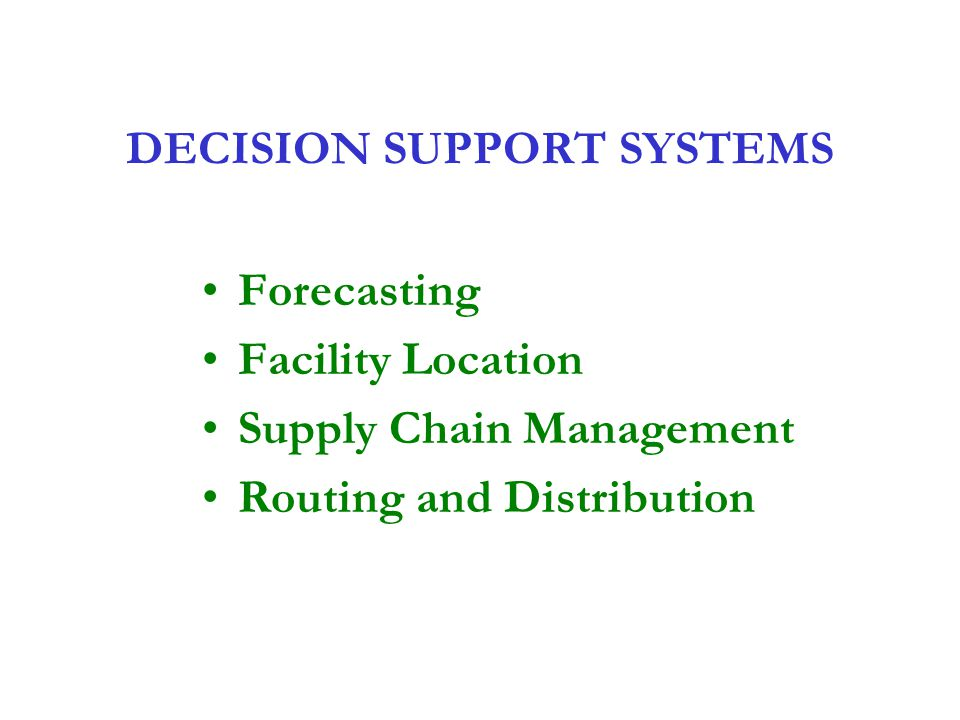 DECISION SUPPORT SYSTEMS Forecasting Facility Location Supply Chain Management Routing and Distribution