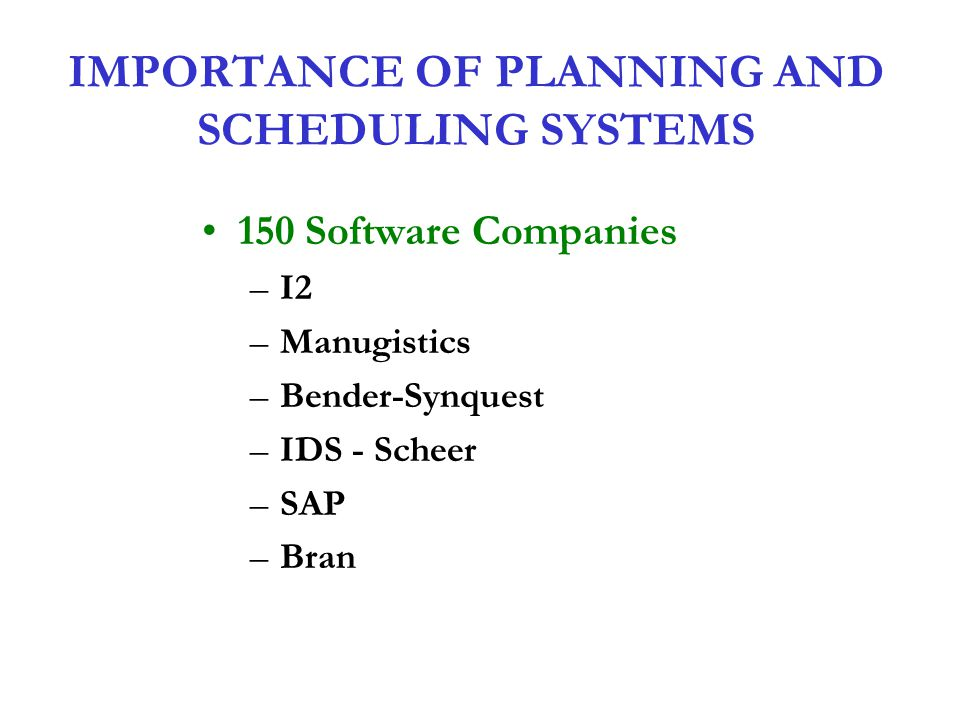 IMPORTANCE OF PLANNING AND SCHEDULING SYSTEMS 150 Software Companies –I2 –Manugistics –Bender-Synquest –IDS - Scheer –SAP –Bran