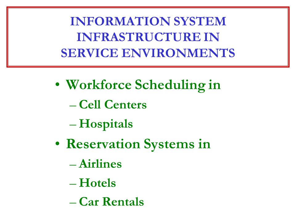 Workforce Scheduling in –Cell Centers –Hospitals Reservation Systems in –Airlines –Hotels –Car Rentals INFORMATION SYSTEM INFRASTRUCTURE IN SERVICE EN