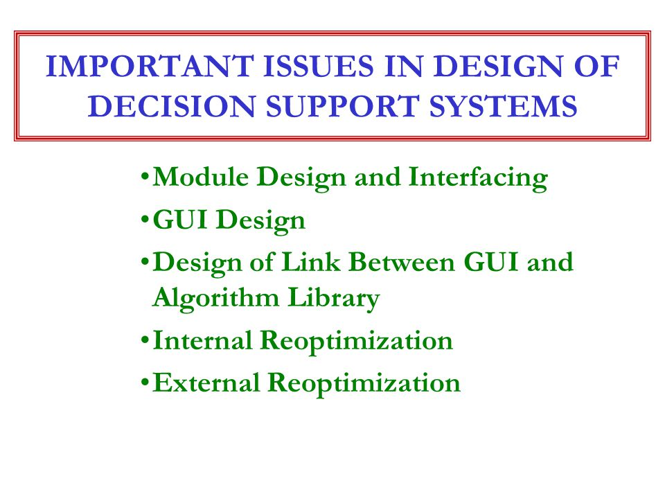 IMPORTANT ISSUES IN DESIGN OF DECISION SUPPORT SYSTEMS Module Design and Interfacing GUI Design Design of Link Between GUI and Algorithm Library Inter