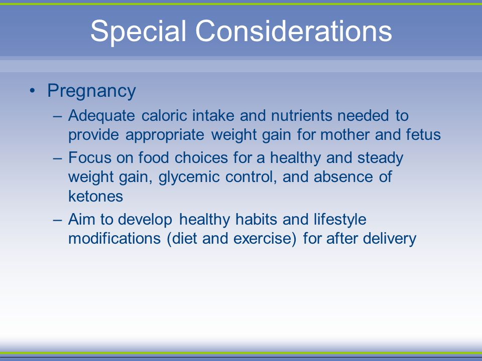 Special Considerations Pregnancy –Adequate caloric intake and nutrients needed to provide appropriate weight gain for mother and fetus –Focus on food