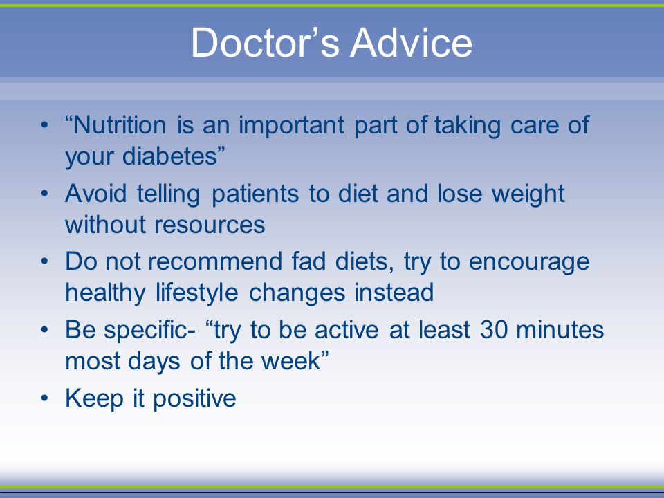 Doctors Advice Nutrition is an important part of taking care of your diabetes Avoid telling patients to diet and lose weight without resources Do not