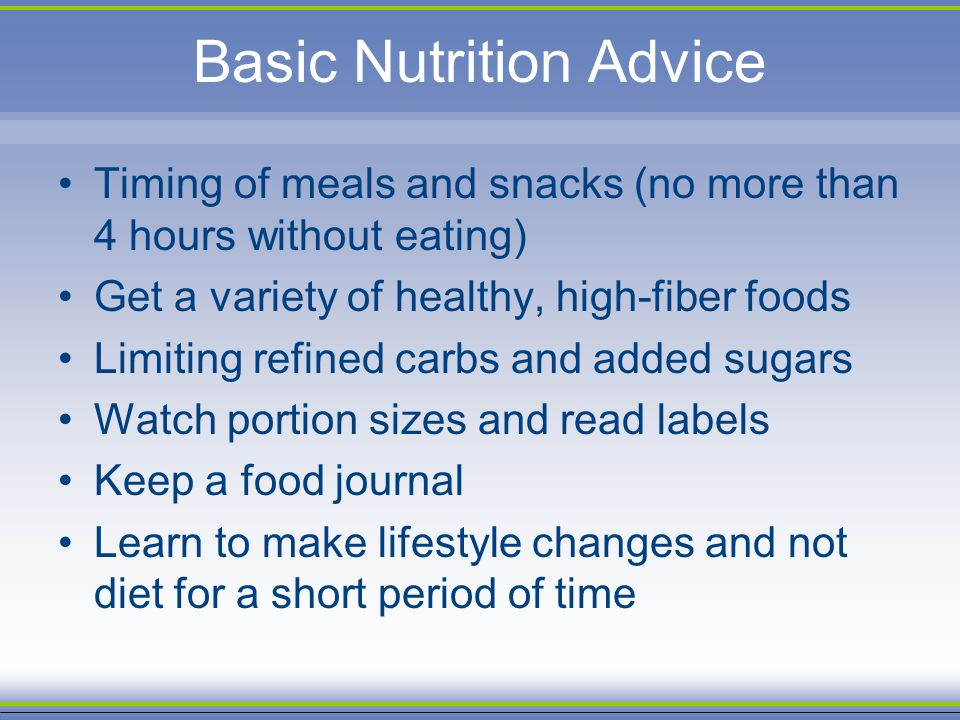 Basic Nutrition Advice Timing of meals and snacks (no more than 4 hours without eating) Get a variety of healthy, high-fiber foods Limiting refined ca