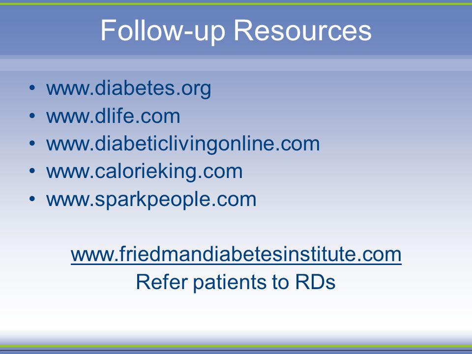 Follow-up Resources www.diabetes.org www.dlife.com www.diabeticlivingonline.com www.calorieking.com www.sparkpeople.com www.friedmandiabetesinstitute.