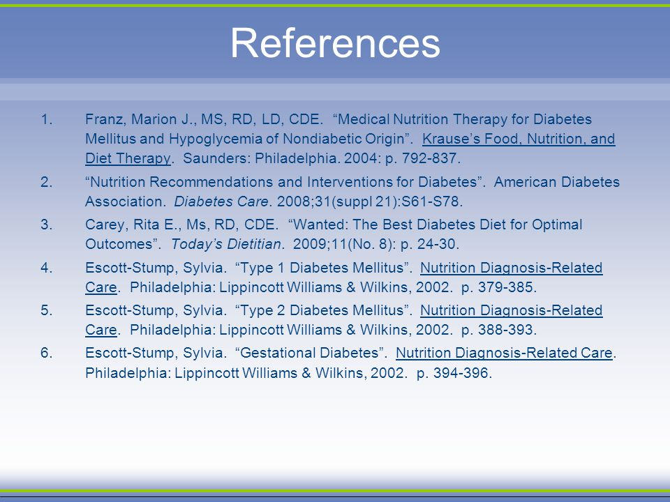 References 1.Franz, Marion J., MS, RD, LD, CDE. Medical Nutrition Therapy for Diabetes Mellitus and Hypoglycemia of Nondiabetic Origin. Krauses Food,