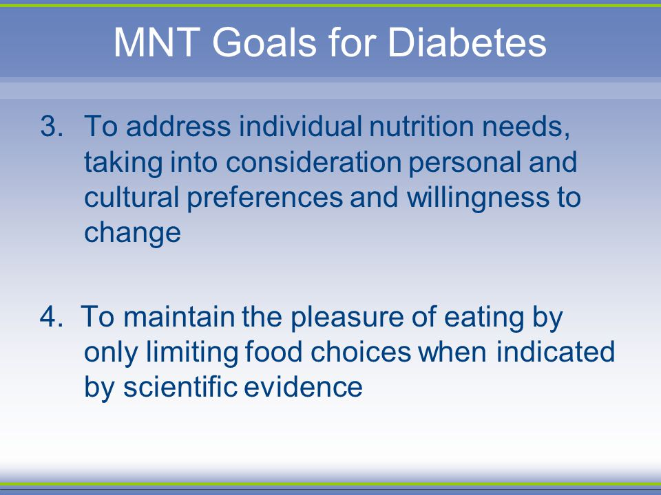 MNT Goals for Diabetes 3.To address individual nutrition needs, taking into consideration personal and cultural preferences and willingness to change
