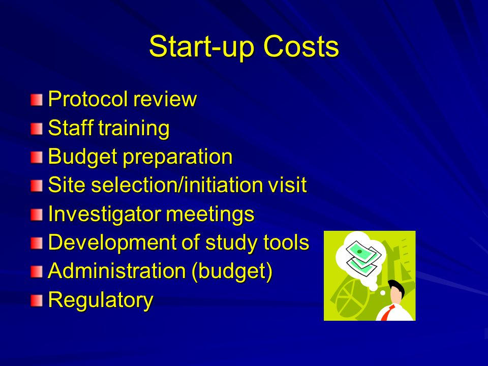 Start-up Costs Protocol review Staff training Budget preparation Site selection/initiation visit Investigator meetings Development of study tools Admi