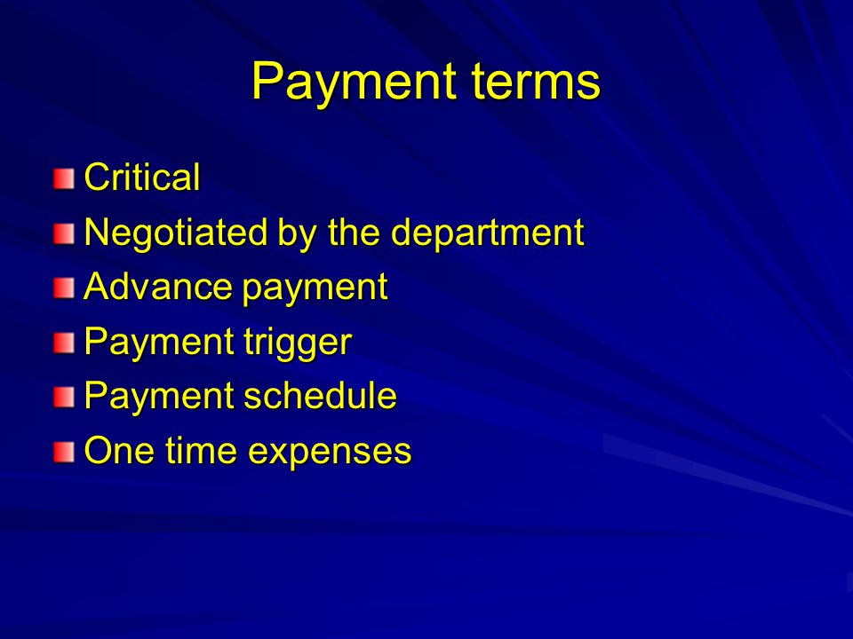 Payment terms Critical Negotiated by the department Advance payment Payment trigger Payment schedule One time expenses