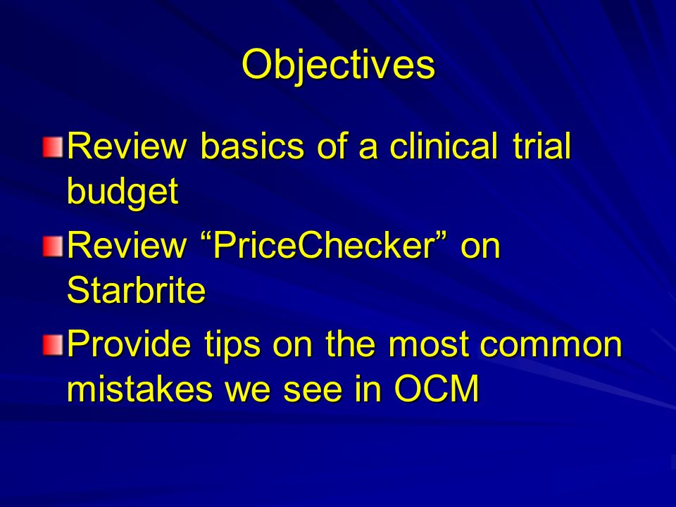 Objectives Review basics of a clinical trial budget Review PriceChecker on Starbrite Provide tips on the most common mistakes we see in OCM