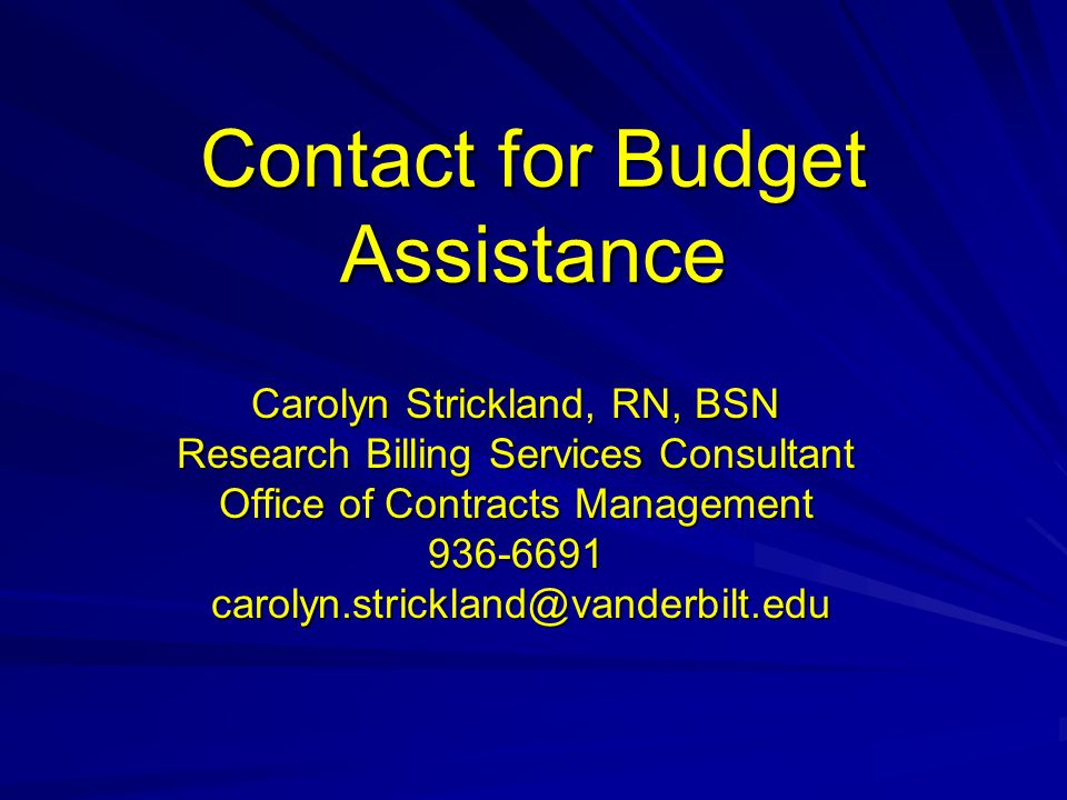 Contact for Budget Assistance Carolyn Strickland, RN, BSN Research Billing Services Consultant Office of Contracts Management 936-6691 carolyn.strickl