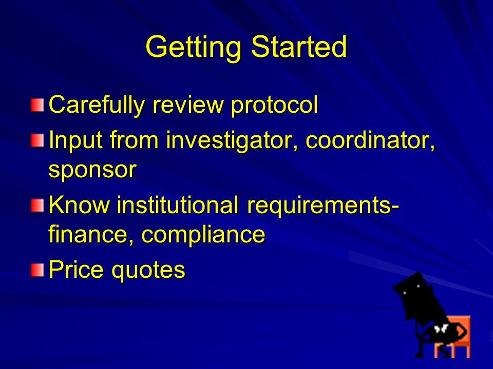 Getting Started Carefully review protocol Input from investigator, coordinator, sponsor Know institutional requirements- finance, compliance Price quo