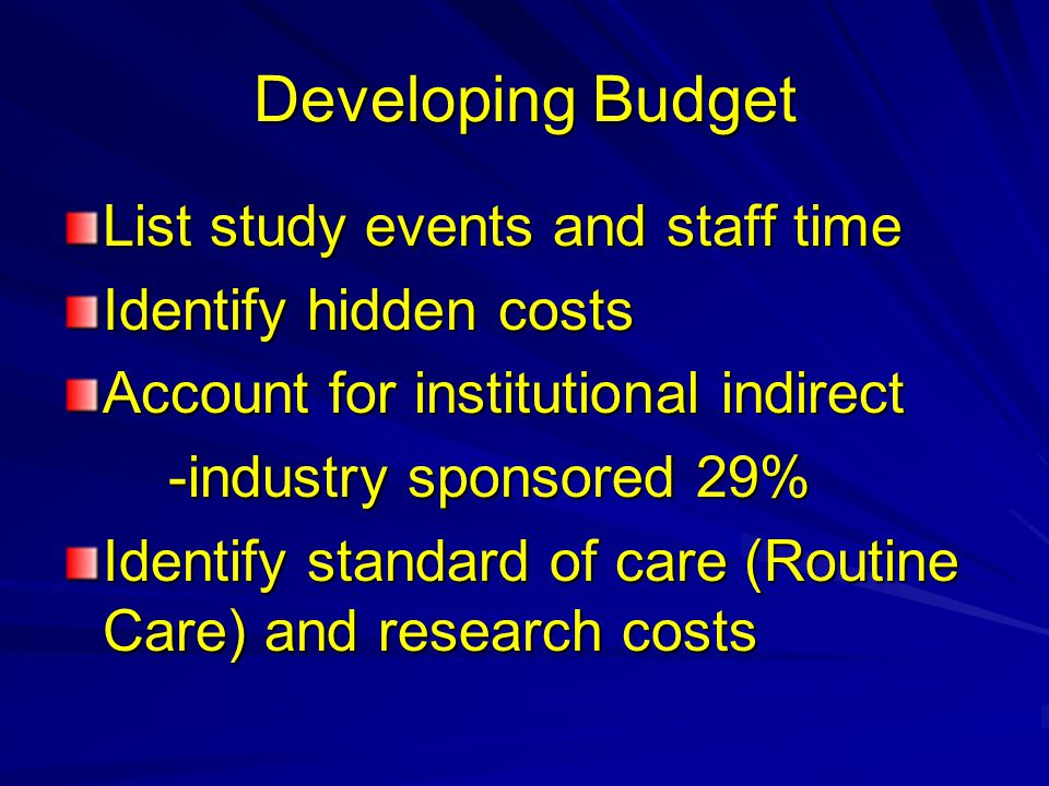 Developing Budget List study events and staff time Identify hidden costs Account for institutional indirect -industry sponsored 29% Identify standard